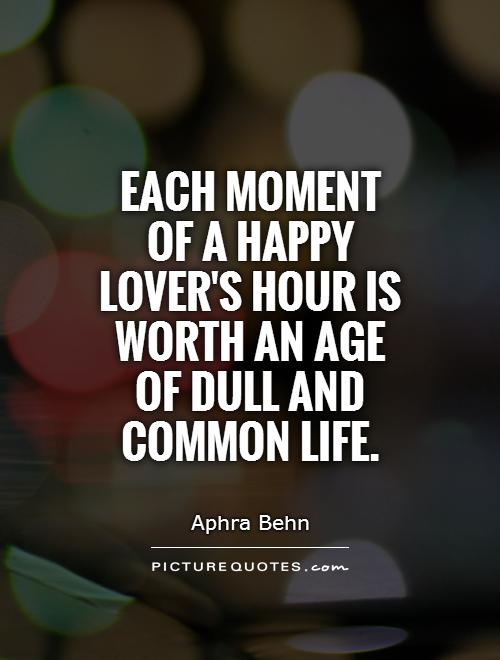 Each moment of a happy lover's hour is worth an age of dull and common life Picture Quote #1