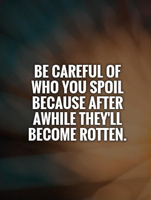be careful of who you spoil because after awhile they'll become rotten Picture Quote #1