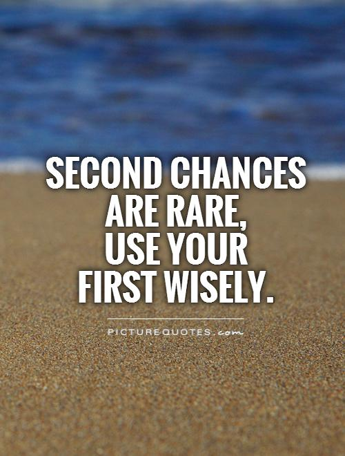 Second chances are rare,  use your  first wisely Picture Quote #1