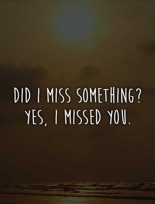 Did I miss something? Yes, I missed you | Picture Quotes