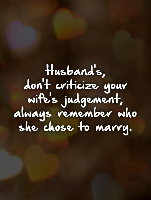 Husband's,  don't criticize your wife's judgement, always remember who she chose to marry Picture Quote #1