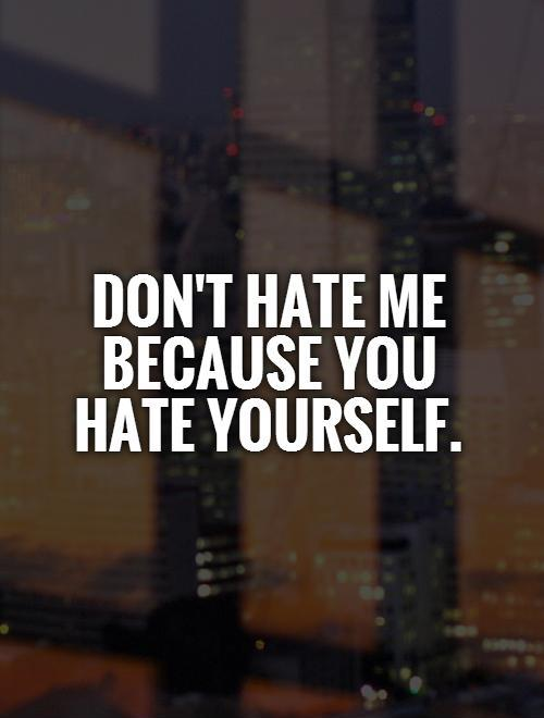 Don't hate me because you hate yourself Picture Quote #1
