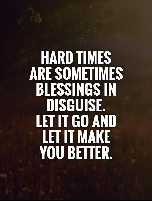 Hard times are sometimes blessings in disguise.  Let it go and let it make you better Picture Quote #1