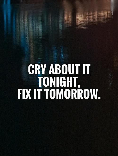 Cry about it tonight,  fix it tomorrow Picture Quote #1