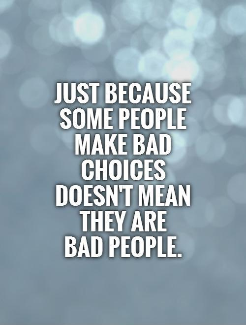 Just because some people make bad choices doesn't mean they are  bad people Picture Quote #1
