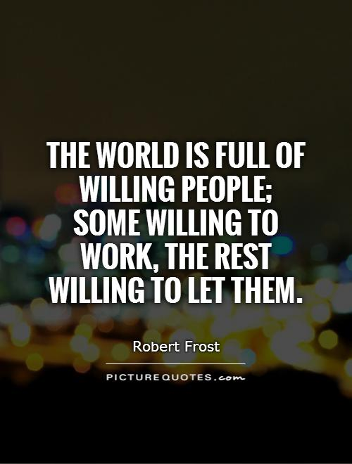 The world is full of willing people;  some willing to work, the rest willing to let them Picture Quote #1