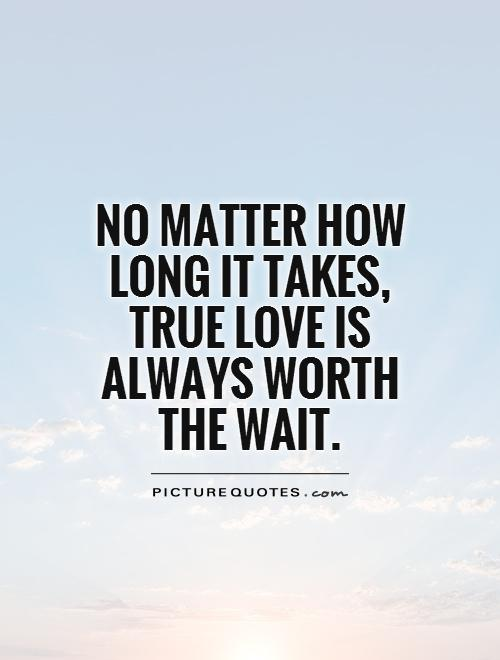 No matter how long it takes,  true love is always worth the wait Picture Quote #1