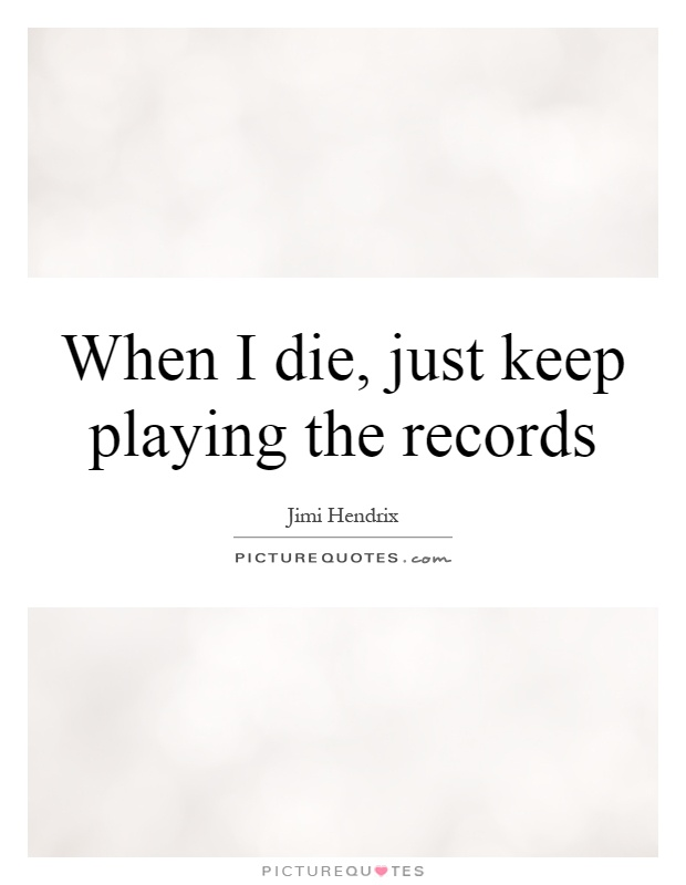When I die, just keep playing the records Picture Quote #1