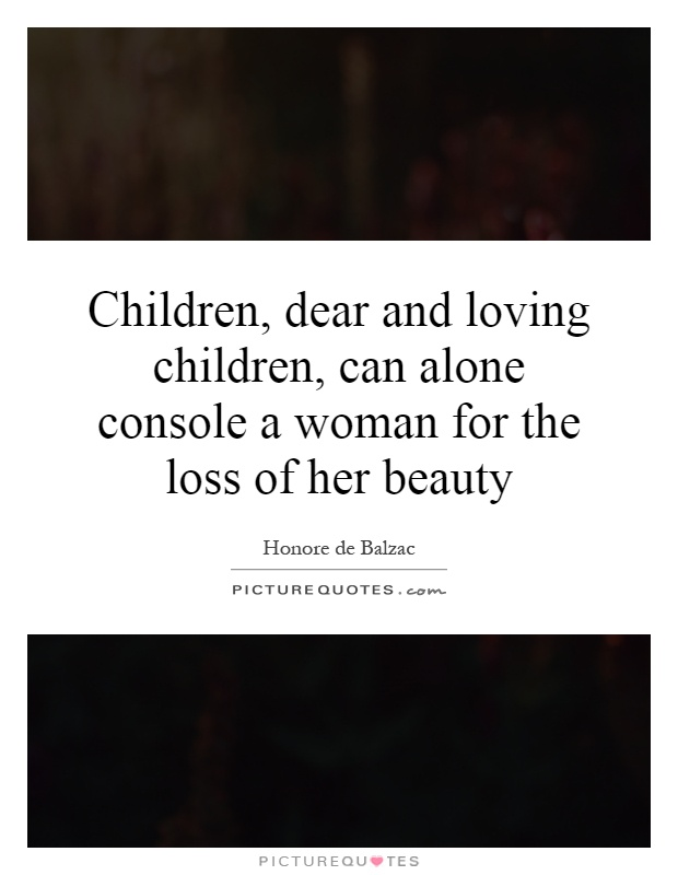 Children, dear and loving children, can alone console a woman for the loss of her beauty Picture Quote #1