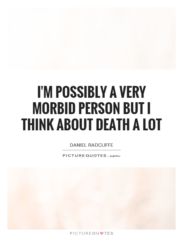 I'm possibly a very morbid person but I think about death a lot Picture Quote #1