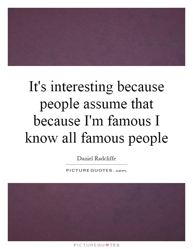It's interesting because people assume that because I'm famous I know all famous people Picture Quote #1