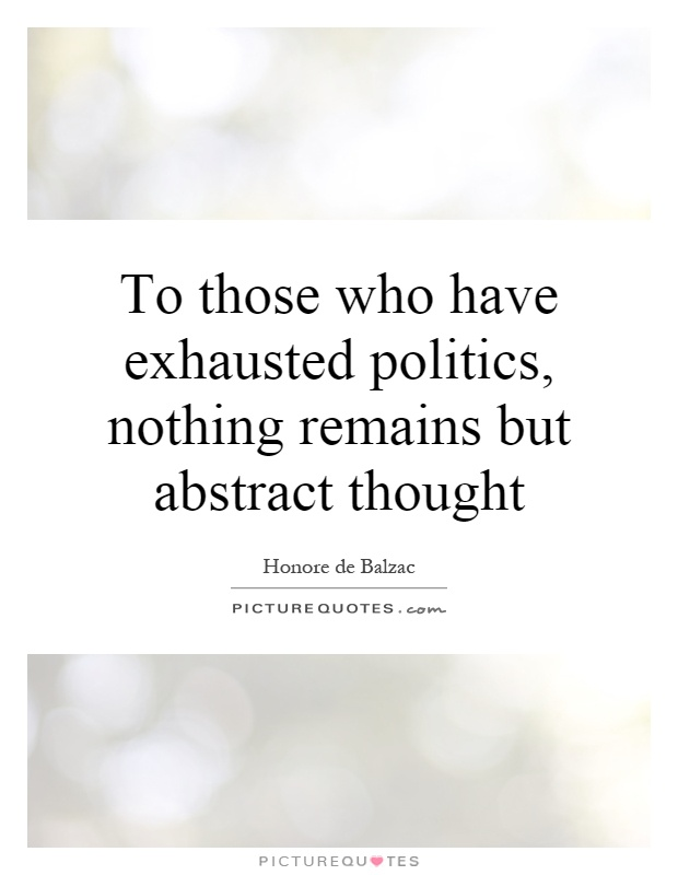 To those who have exhausted politics, nothing remains but abstract thought Picture Quote #1
