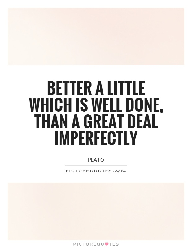 Better a little which is well done, than a great deal imperfectly Picture Quote #1