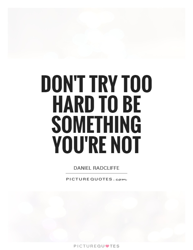 Don't try too hard to be something you're not Picture Quote #1