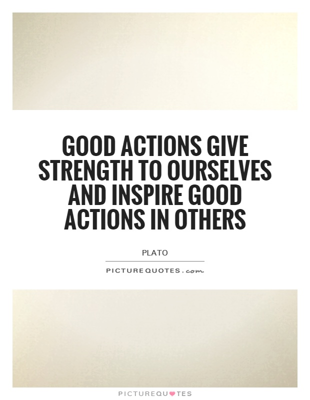 Good actions give strength to ourselves and inspire good actions in others Picture Quote #1