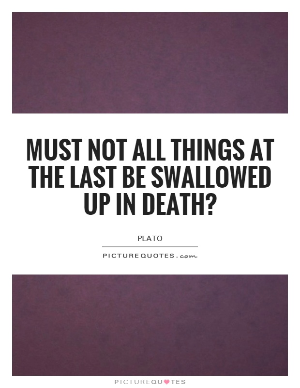 Must not all things at the last be swallowed up in death? Picture Quote #1