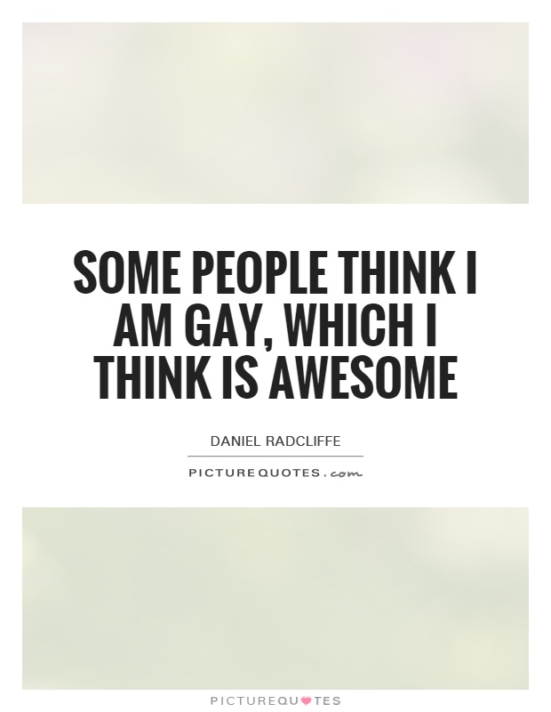 Some people think I am gay, which I think is awesome Picture Quote #1