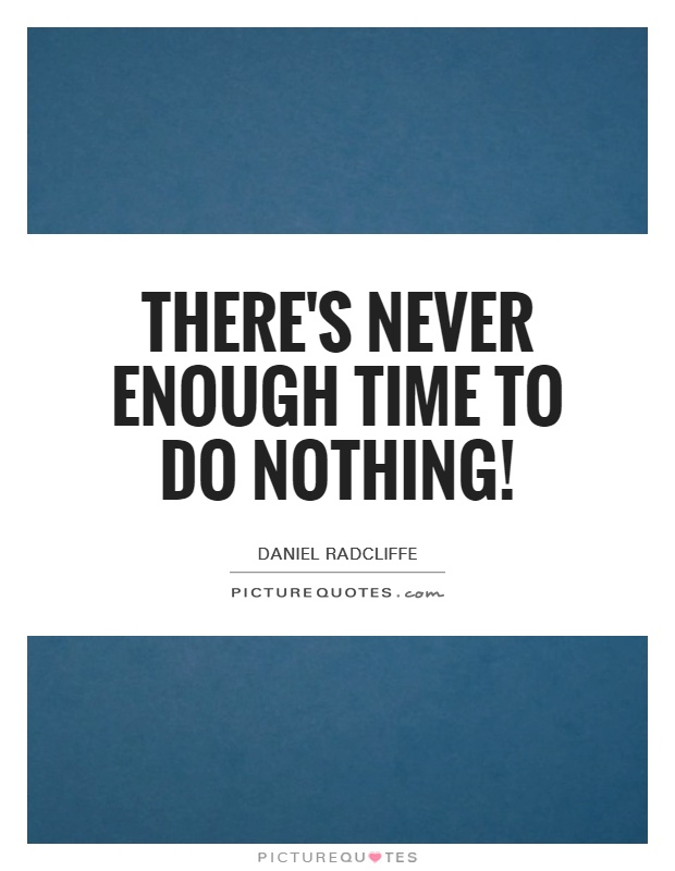 There's never enough time to do nothing! Picture Quote #1