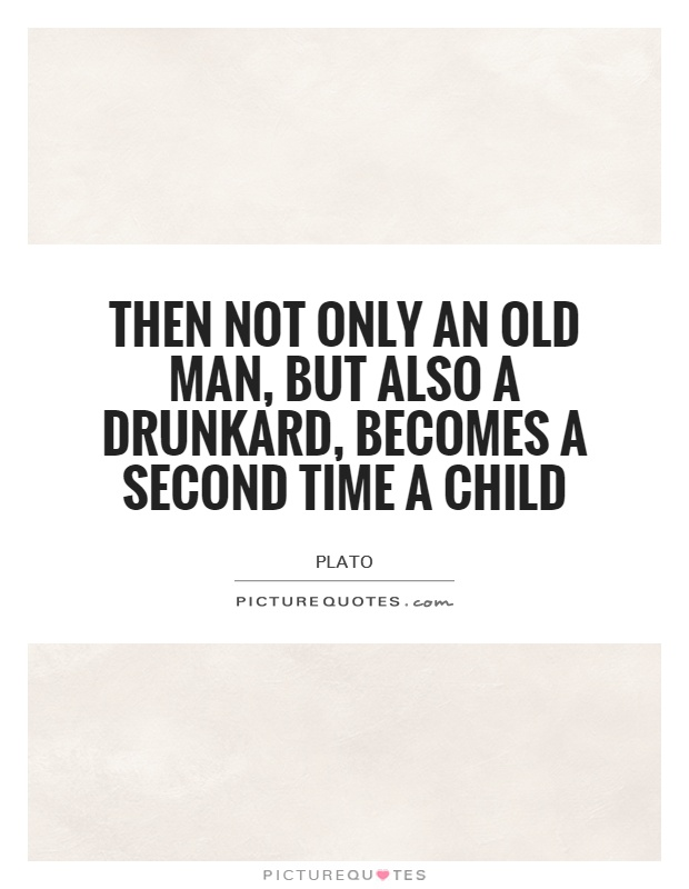 Then not only an old man, but also a drunkard, becomes a second time a child Picture Quote #1