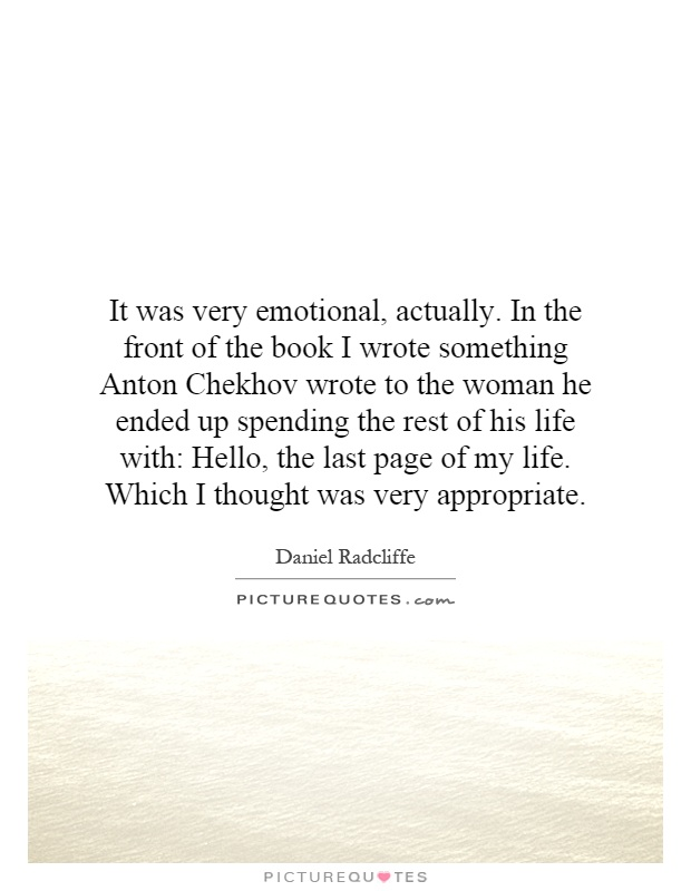 It was very emotional, actually. In the front of the book I wrote something Anton Chekhov wrote to the woman he ended up spending the rest of his life with: Hello, the last page of my life. Which I thought was very appropriate Picture Quote #1