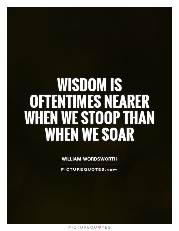 Wisdom is oftentimes nearer when we stoop than when we soar Picture Quote #1