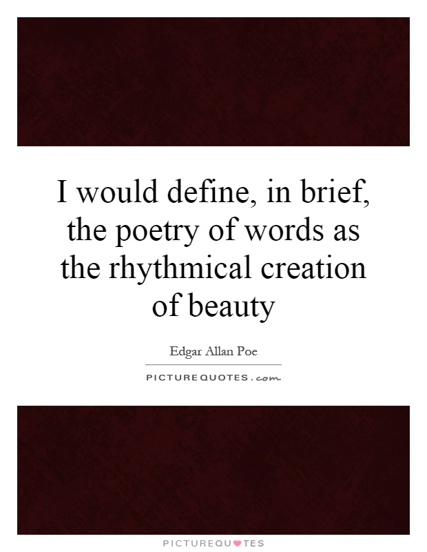 I would define, in brief, the poetry of words as the rhythmical creation of beauty Picture Quote #1