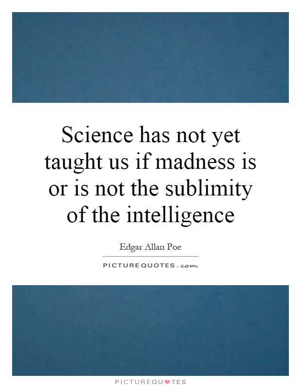 Science has not yet taught us if madness is or is not the sublimity of the intelligence Picture Quote #1