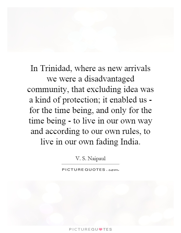 In Trinidad, where as new arrivals we were a disadvantaged community, that excluding idea was a kind of protection; it enabled us - for the time being, and only for the time being - to live in our own way and according to our own rules, to live in our own fading India Picture Quote #1