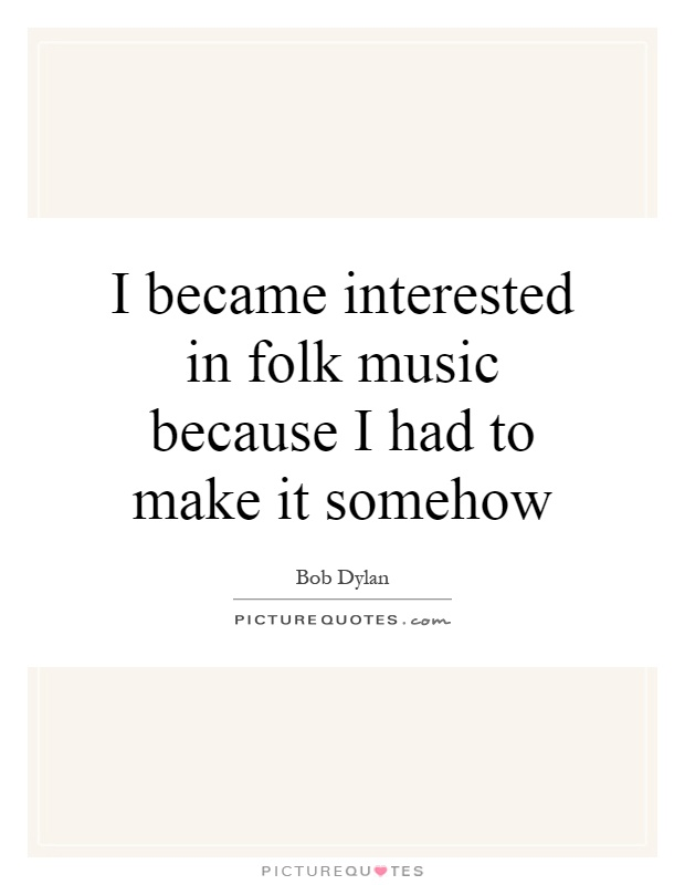 I became interested in folk music because I had to make it somehow Picture Quote #1