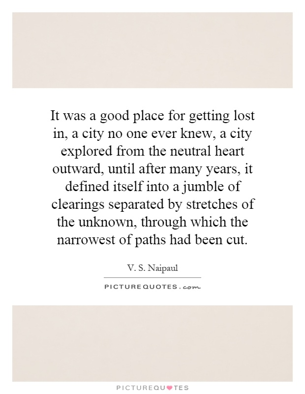 It was a good place for getting lost in, a city no one ever knew, a city explored from the neutral heart outward, until after many years, it defined itself into a jumble of clearings separated by stretches of the unknown, through which the narrowest of paths had been cut Picture Quote #1