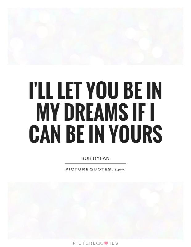 I'll let you be in my dreams if I can be in yours Picture Quote #1