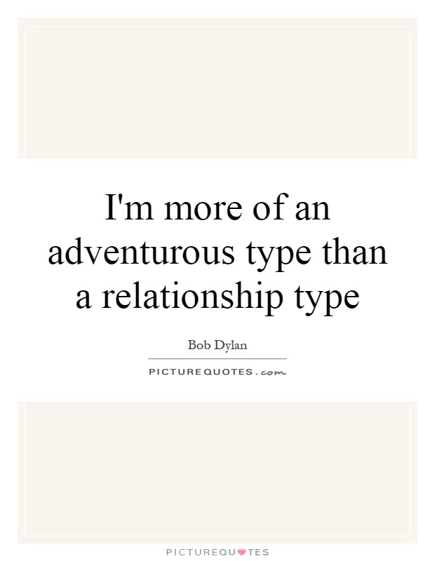 I'm more of an adventurous type than a relationship type Picture Quote #1