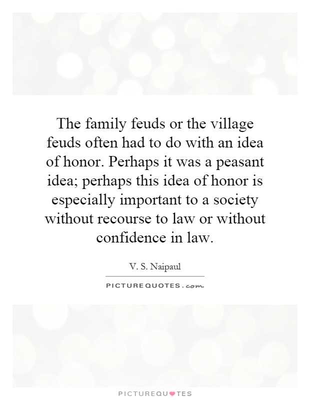 The family feuds or the village feuds often had to do with an idea of honor. Perhaps it was a peasant idea; perhaps this idea of honor is especially important to a society without recourse to law or without confidence in law Picture Quote #1