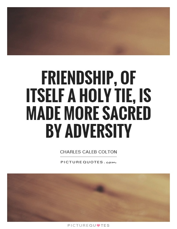 Friendship, of itself a holy tie, is made more sacred by adversity Picture Quote #1