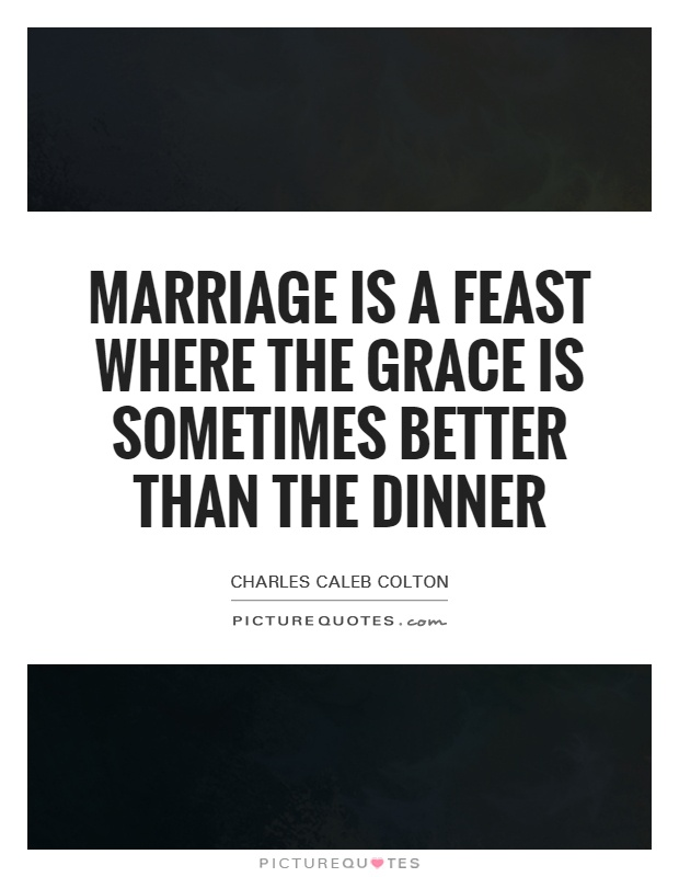 Marriage is a feast where the grace is sometimes better than the dinner Picture Quote #1