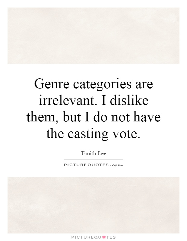 Genre categories are irrelevant. I dislike them, but I do not have the casting vote Picture Quote #1