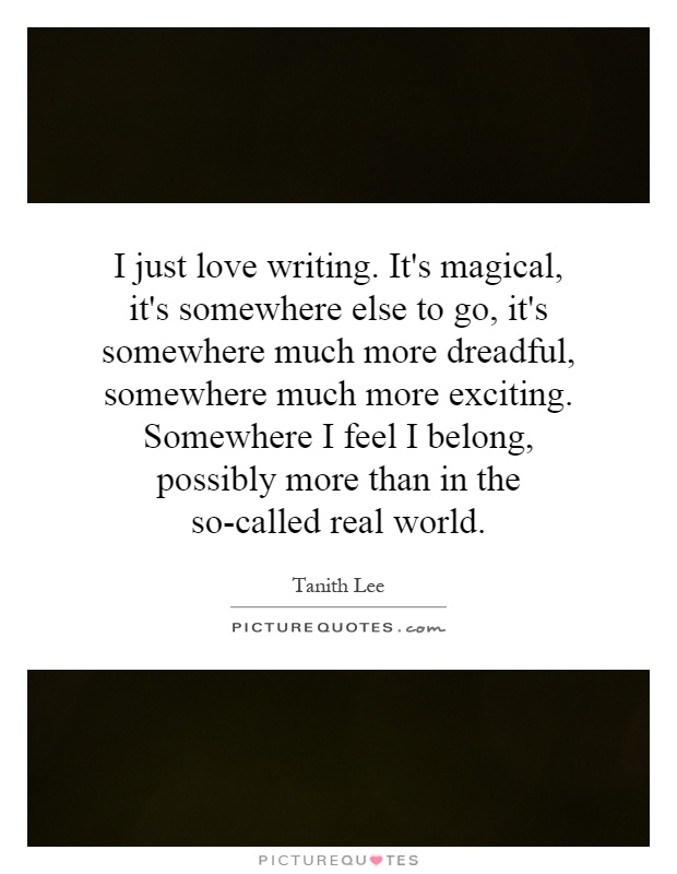 I just love writing. It's magical, it's somewhere else to go, it's somewhere much more dreadful, somewhere much more exciting. Somewhere I feel I belong, possibly more than in the so-called real world Picture Quote #1