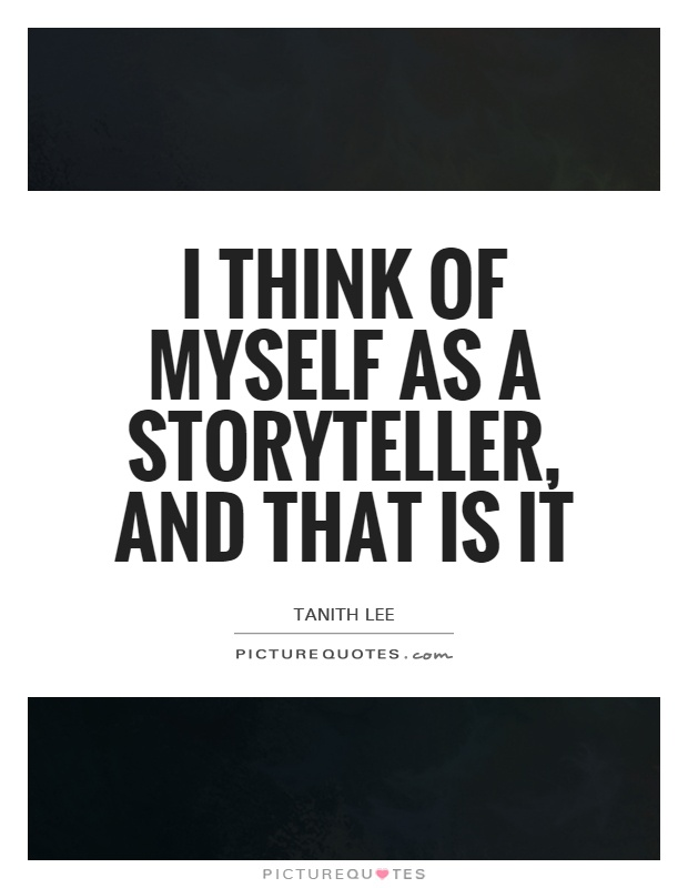 I think of myself as a storyteller, and that is it Picture Quote #1