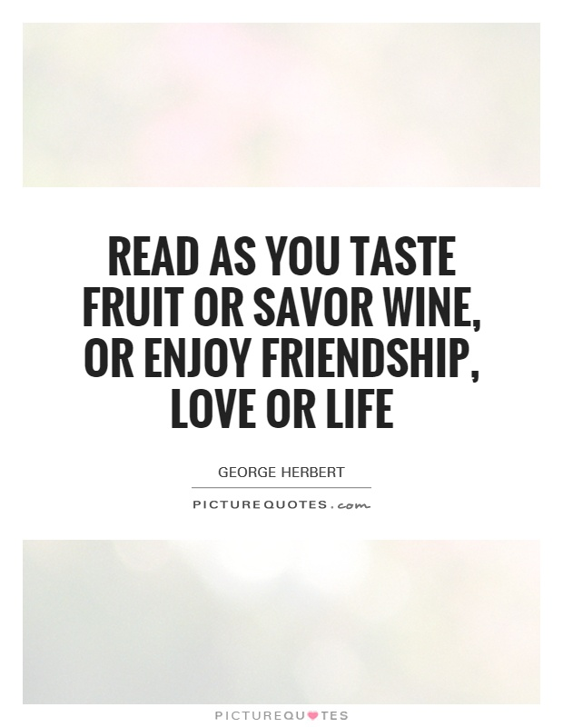 Wine Love Quotes Classy Read As You Taste Fruit Or Savor Wine Or Enjoy Friendship Love
