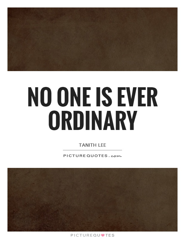 No one is ever ordinary Picture Quote #1
