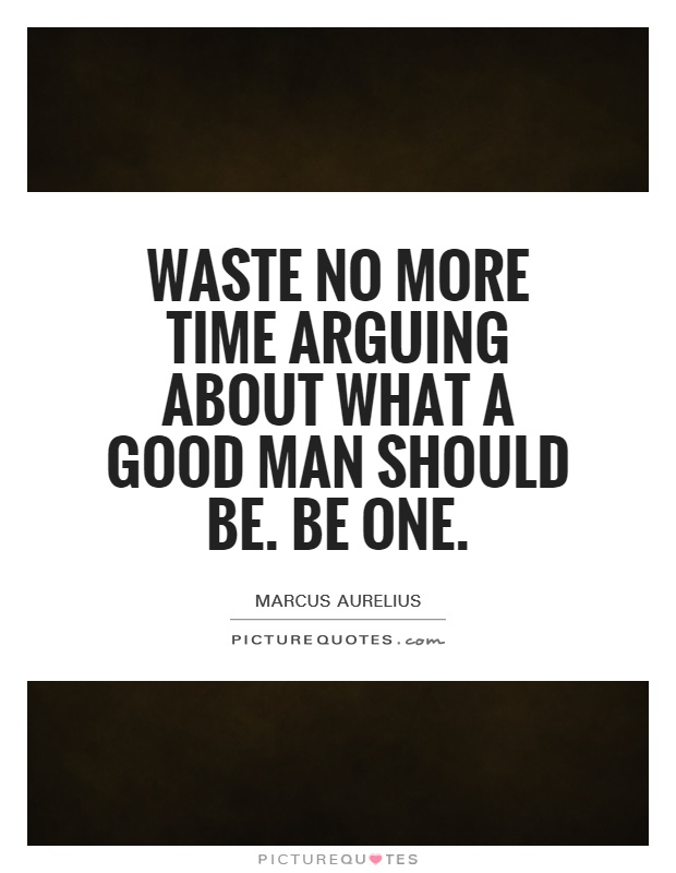 Waste no more time arguing about what a good man should be. Be one Picture Quote #1