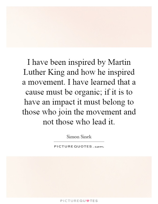I have been inspired by Martin Luther King and how he inspired a movement. I have learned that a cause must be organic; if it is to have an impact it must belong to those who join the movement and not those who lead it Picture Quote #1