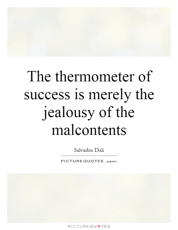The thermometer of success is merely the jealousy of the malcontents Picture Quote #1