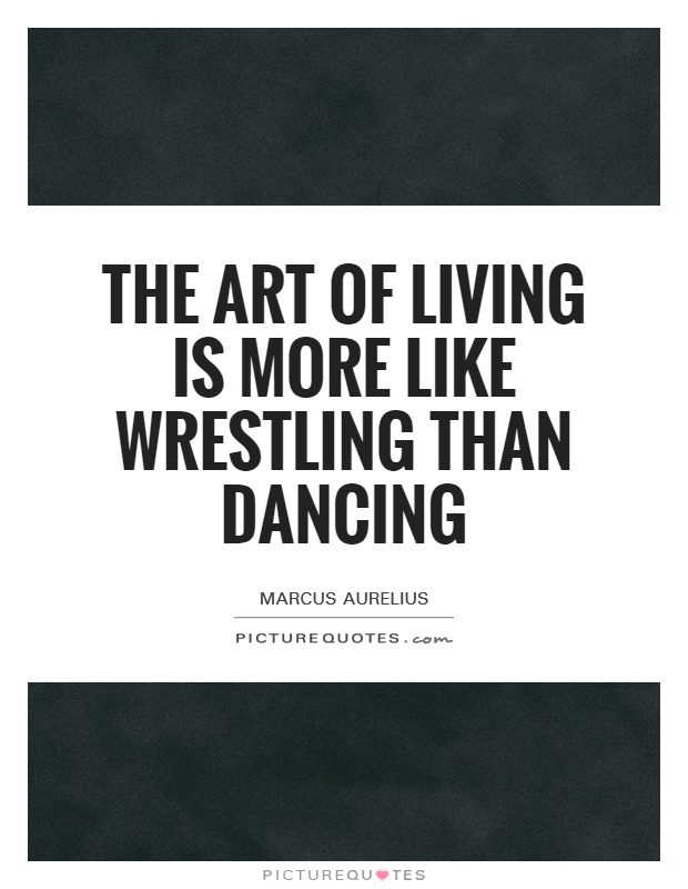 The art of living is more like wrestling than dancing Picture Quote #1