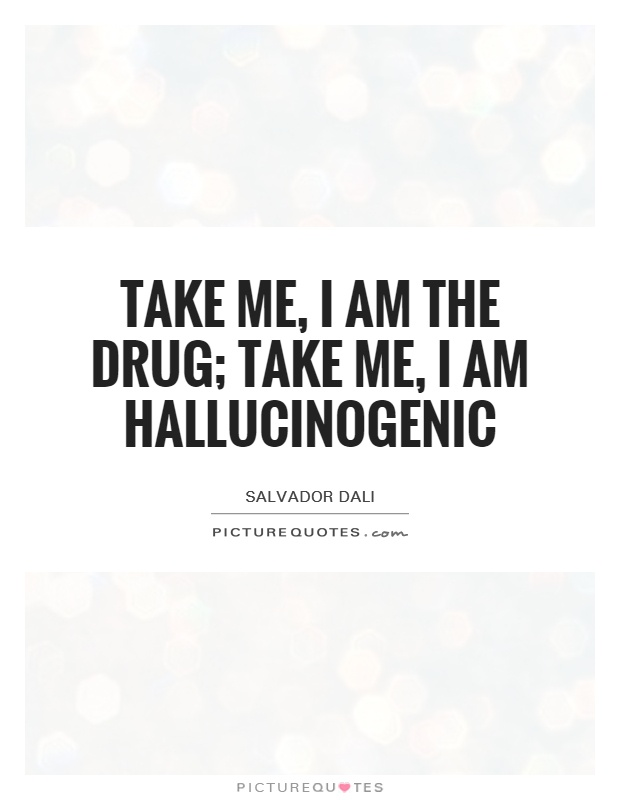 Take me, I am the drug; take me, I am hallucinogenic Picture Quote #1