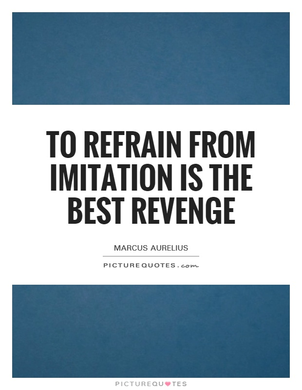 To refrain from imitation is the best revenge Picture Quote #1