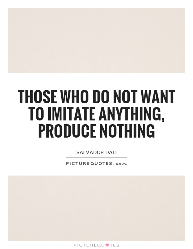 Those who do not want to imitate anything, produce nothing Picture Quote #1