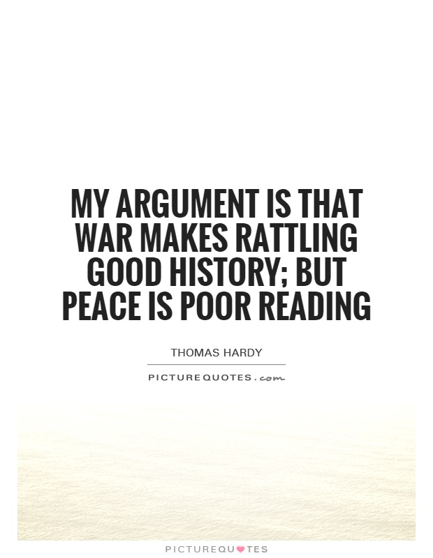 My argument is that War makes rattling good history; but Peace is poor reading Picture Quote #1