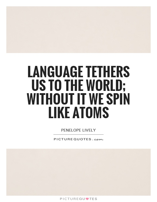 Language tethers us to the world; without it we spin like atoms Picture Quote #1