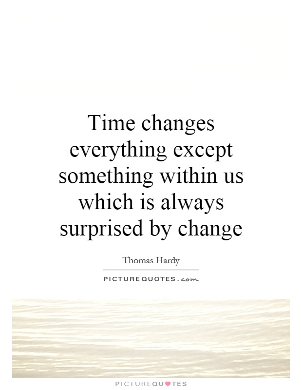 Time changes everything except something within us which is always surprised by change Picture Quote #1